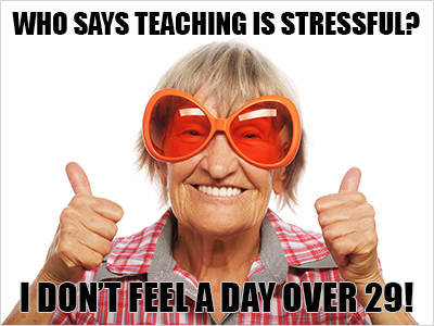 Who says teaching is stressful?